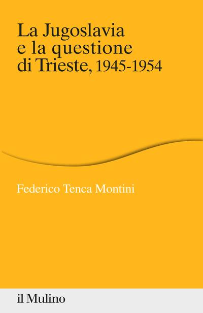 Copertina La Jugoslavia e la questione di Trieste. 1945-1954